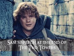 """Sam's speech at the end of The Two Towers.  """"It's like in the great stories, Mr. Frodo. The ones that really mattered. Full of darkness and danger, they were. And sometimes you didn't want to know the end. Because how could the end be happy…But in the end, it's only a passing thing…A new day will come. And when the sun shines it will shine out the clearer…Folk in those stories had lots of chances of turning back, only they didn't. They kept going. Because they were holding on to something."""""""