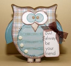 OWL SHAPED CARD  http://thecuttingcafe.typepad.com/cutting_cafe_blog/2012/08/its-inspiration-timefun-with-owls.html  Owl always be your friend  Karen Howard - Owl shaped card