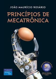 ROSÁRIO, João Maurício. Princípios de mecatrônica. reimpr. São Paulo: Pearson Prentice Hall, 2014. x, 356 p. Inclui bibliografia (ao final de cada capítulo) e índice; il. tab. quad. graf.; 24x17x2cm. ISBN 9788576050100.  Download de conteúdo extra no website da editora em sv.pearson.com.br  Palavras-chave: ENGENHARIA INDUSTRIAL; MECATRONICA; AUTOMACAO INDUSTRIAL; ROBOTICA.  CDU 681.5 / R789p / reimpr. / 2014