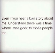 even if you hear a bad story about me. understand there was a time where i was good to those people too