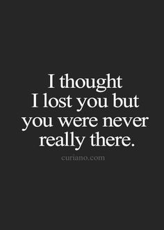 I thought I lost you but you were never really there