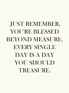 Just remember, you're blessed beyond measure. Every single day is a day you should treasure.