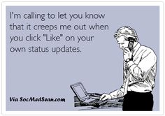 It's kinda creepy when you like your own status updates on Facebook or Instagram.