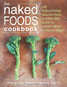 The Naked Foods Cookbook: The Whole-Foods, Healthy-Fats, Gluten-Free Guide to Losing Weight and Feeling Great ♥✤