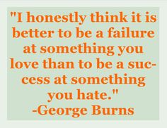 """I honestly think it is better to be a failure at something you    love than to be a success at something you hate.""    #Burns #life #success #failure"