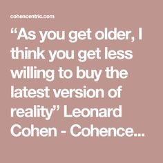 """""""As you get older, I think you get less willing to buy the latest version of reality"""" Leonard Cohen - Cohencentric: Leonard Cohen Considered"""