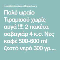 Πολύ ωραίο Τιραμισού χωρίς αυγά !!!! 2 πακέτα σαβαγιάρ 4 κ.σ. Νες καφέ 500-600 ml ζεστό νερό 300 γρ. τυρί κρέμα 100 γρ. άχνη ζάχαρη 100 ... Blog, Blogging