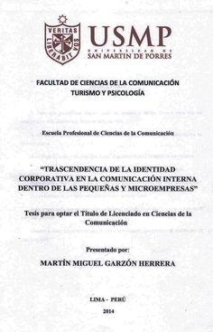 Título: Trascendencia de la identidad corporativa en la comunicación interna dentro de las pequeñas y microempresas / Autor: Garzón, Martín / Ubicación: Biblioteca FCCTP - USMP 4to piso / Código: T/658.45/G245/2014.