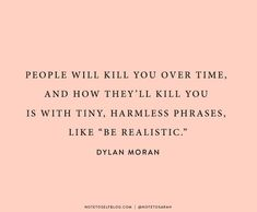 """People will kill you over time ... with tiny, harmless phrases, like 'be realistic' "" -Dylan Moran"