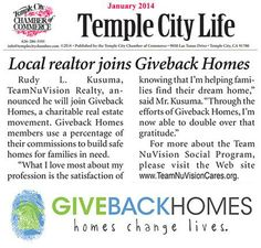 TEAM NUVISION and GIVEBACK HOMES Partnership Program Featured on Temple City Life January 2014 - 100% of our contributions go directly to the field and will have an immediate and positive impact. The more homes we sell, the more homes we are able to build for families who would otherwise be living in plastic tarps and wood scraps. Your home purchase will help a less fortunate family experience the same sense of safety and comfort a new home. www.TeamNuVisionCares.org
