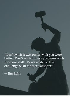 """""""Don't wish it was easier wish you were better.   Don't wish for less problems wish for more skills.   Don't wish for less challenge wish for more wisdom""""   - Jim Rohn"""