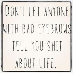 Funny pictures about Bad eyebrows people. Oh, and cool pics about Bad eyebrows people. Also, Bad eyebrows people. Quotes To Live By, Me Quotes, Funny Quotes, Quotable Quotes, Hair Quotes, Funny Beauty Quotes, The Words, Renz, Word Up