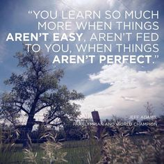 You learn so much more when things aren't easy. . . . .