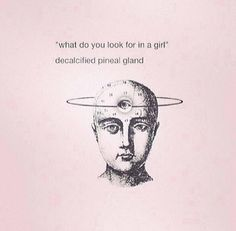 What do you look for in a man, boy, friend?  A decalcified pineal gland; an open third eye.