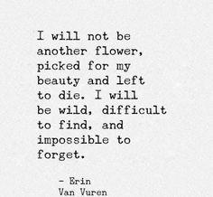 I will not be another flower, picked for my beauty and left to die. I will be wild, difficult to find, and impossible to forget. - Erin Van Vuren