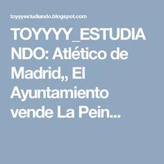 TOYYYY_ESTUDIANDO: Atlético de Madrid,, El Ayuntamiento vende La Pein...