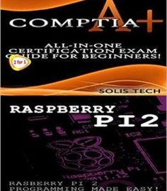Comptia A+ & Raspberry Pi 2:All-In-One Certification Exam Guide For Beginners! & Raspberry Pi 2 Programming Made Easy! PDF