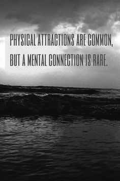 Physical attractions are common, but a mental connection is rare