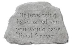 If Love Could Have Saved You Memorial Accent Stone by Kay Berry. $26.64. Based on originals using ancient artistic techniques. Extremely weather-resistant, yet lightweight. Durable cast stone construction. Made in the USA. Garden stone weighs 1 lbs.. An epitaph to the strength and permanence of your love, the If Love Could Have Saved You Memorial Accent Stone is a beautiful way to remember those you have lost. Beautifully crafted using ancient artistic techniques, this dur...