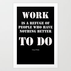 """Work+is+a+refuge+of+people+who+have+nothing+better+to+do""+-++Oscar+Wilde+Art+Print+by+RQ+Designs+(Retro+Quotes)+-+$14.00"