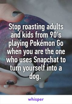 Stop roasting adults and kids from 90's playing Pokémon Go when you are the one who uses Snapchat to turn yourself into a dog.