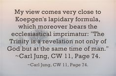 """My view comes very close to Koepgen's lapidary formula, which moreover bears the ecclesiastical imprimatur: """"The Trinity is a revelation not only of God but at the same time of man."""" ~Carl Jung, CW 11, Page 74."""