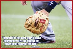 """""""Baseball is the only sport I know that when you're on offense the other team controls the ball."""""""