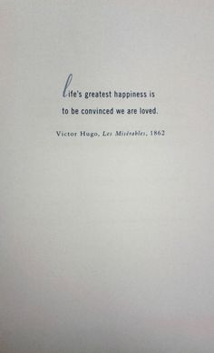 """Life's greatest happiness is to be convinced we are loved.""  Victor Hugo, Les Miserables, 1862."