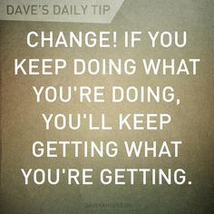 """Change! If you keep doing what your doing, you'll keep getting what your getting."" - Dave Ramsay"