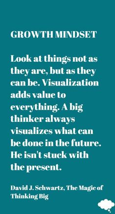 Look at things not as they are, but as they can be. Visualization adds value to everything. A big thinker always visualizes what can be done in the future. He isn't stuck with the present  David J. Schwartz, The Magic of Thinking Big