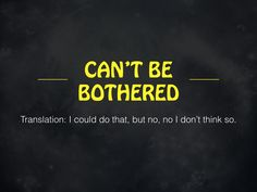 Can't Be Bothered!  #australia #newzealand #quotes http://www.slideshare.net/AdamNettlefold/9-aussie-phrases-that-americans-should-start-using