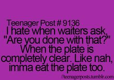 But you don't know the awkwardness of asking someone when it's completely cleared and they want to like lick the sauce off or some shit. People have yelled at me. People are cray about their food plates. #serverprobs