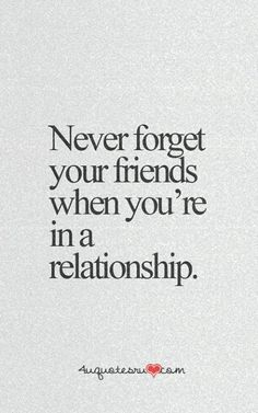 Quotes NEVER FORGET UR FRIENDSDon't, even when your not in a relationship, It really sucks if you've lived it on the other end.