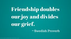 """Friendship doubles our joy and divides our grief."" ~ Swedish Proverb"
