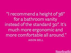 """""""I recommend a height of 36"""" for a bathroom vanity instead of the standard 30"""". It's much more ergonomic and more comfortable all around."""" ~Jason Bell"""