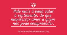 Vale mais a pena calar o sentimento, do que  manifestar amor a quem  não pode compreender. http://www.lindasfrasesdeamor.org/frases/amor/tristes