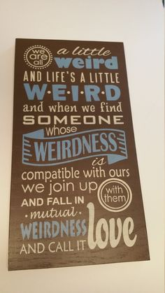 We are all a little WEIRD and Life's a little Weird and when we find someone who's Weirdness is compatible with ours. We join in in mutual