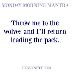 Throw me to the wolves and I'll return leading the pack. #mondaymorningamantra