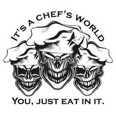 Funny Chef Skulls: It's a Chef's World...You, just eat in it. Available on shirts and hoodies, in many styles and colors.