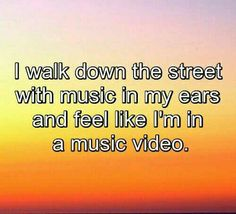 I walk down the street with music in my ears and feel like I'm in a music video.