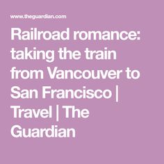 Railroad romance: taking the train from Vancouver to San Francisco | Travel | The Guardian