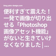 便利すぎて震えた!一発で画像が切り出せる「Photoshop 画像アセット機能」がないと生きていけなくなりました | ゆうこのブログ Photoshop Illustrator, Photoshop Tips, Art Lessons, Layout Design, Knowledge, Study, Graphic Design, Illustration, Inspiration