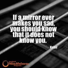 If a mirror ever makes you sad you should know that it does not know you. - Kabir