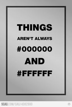 Things aren't always #000000 and #FFFFFF. Truth.