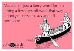 Vacation is just a fancy word for I'm taking a few days off work that way I dont go bat shit crazy and kill someone.