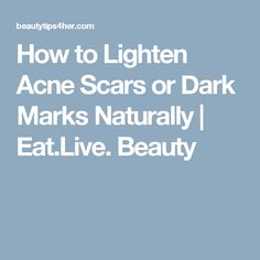 How to Lighten Acne Scars or Dark Marks Naturally | Eat.Live. Beauty