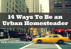 14 Ways to Be an Urban Homesteader    This is so much more than just a fad, it's a seriously rich way of living.