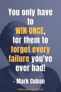 You only have to win once, for them to forget every failure you've ever had! - Mark cuban