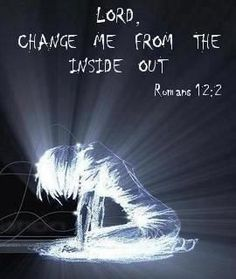 Lord Change me from the inside out  Romans 12:2