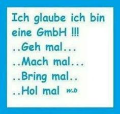 Ich glaube ich bin eine GmbH!!!   ..Geh mal...  ..Mach mal...  ..Bring mal...  ..Hol mal... Funny Facts, Funny Quotes, German Quotes, Cover Quotes, Word Of Advice, Soul Quotes, Word Pictures, True Words, Cool Words
